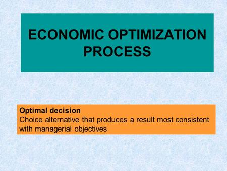 ECONOMIC OPTIMIZATION PROCESS Optimal decision Choice alternative that produces a result most consistent with managerial objectives.