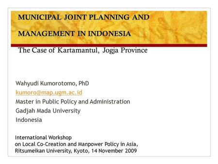 MUNICIPAL JOINT PLANNING AND MANAGEMENT IN INDONESIA The Case of Kartamantul, Jogja Province Wahyudi Kumorotomo, PhD Master in Public.
