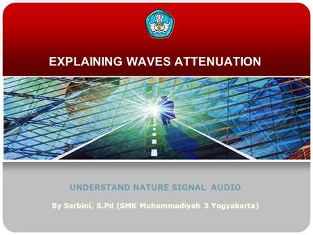 EXPLAINING WAVES ATTENUATION UNDERSTAND NATURE SIGNAL AUDIO By Sarbini, S.Pd (SMK Muhammadiyah 3 Yogyakarta)