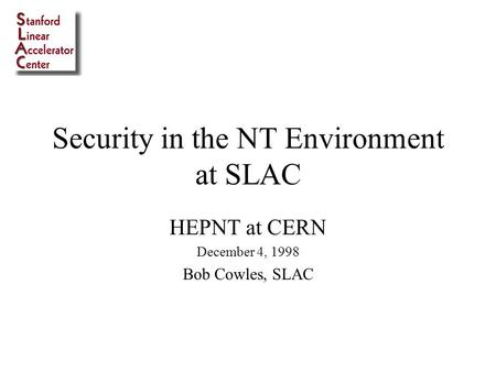 Security in the NT Environment at SLAC HEPNT at CERN December 4, 1998 Bob Cowles, SLAC.