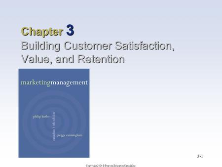 Copyright 2004 © Pearson Education Canada Inc. 3-1 Chapter 3 Building Customer Satisfaction, Value, and Retention.