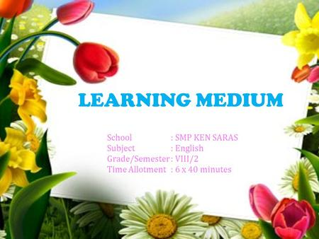 LEARNING MEDIUM School: SMP KEN SARAS Subject: English Grade/Semester: VIII/2 Time Allotment: 6 x 40 minutes.