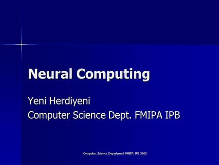 Computer Science Department FMIPA IPB 2003 Neural Computing Yeni Herdiyeni Computer Science Dept. FMIPA IPB.