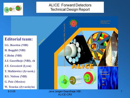 8-3-05Jens Jørgen Gaardhøje. NBI. ALICE-CR5 1 ALICE Forward Detectors Technical Design Report Editorial team: I.G. Bearden (NBI) H. Bøggild (NBI) C.Holm.