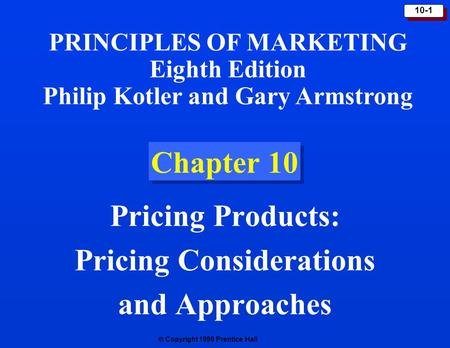  Copyright 1999 Prentice Hall 10-1 Chapter 10 Pricing Products: Pricing Considerations and Approaches PRINCIPLES OF MARKETING Eighth Edition Philip Kotler.
