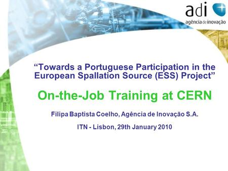 """Towards a Portuguese Participation in the European Spallation Source (ESS) Project"" On-the-Job Training at CERN Filipa Baptista Coelho, Agência de Inovação."
