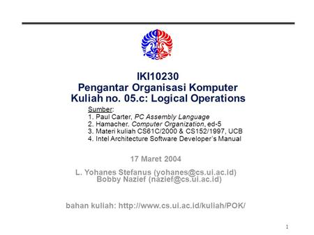 1 IKI10230 Pengantar Organisasi Komputer Kuliah no. 05.c: Logical Operations Sumber: 1. Paul Carter, PC Assembly Language 2. Hamacher. Computer Organization,
