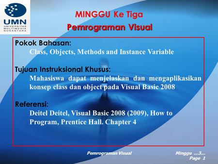 Pemrograman VisualMinggu …3… Page 1 MINGGU Ke Tiga Pemrograman Visual Pokok Bahasan: Class, Objects, Methods and Instance Variable Tujuan Instruksional.
