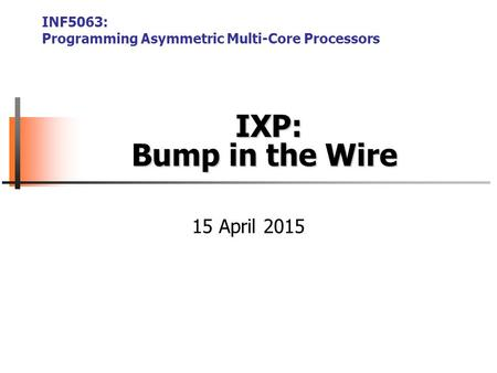 IXP: Bump in the Wire IXP: Bump in the Wire INF5063: Programming Asymmetric Multi-Core Processors 15 April 2015.