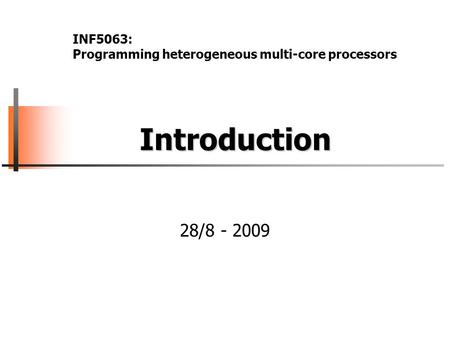 Introduction Introduction 28/8 - 2009 INF5063: Programming heterogeneous multi-core processors.