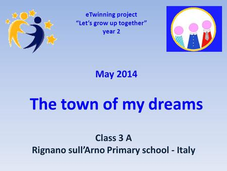 "May 2014 The town of my dreams eTwinning project ""Let's grow up together"" year 2 Class 3 A Rignano sull'Arno Primary school - Italy."