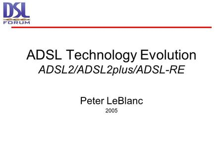 ADSL Technology Evolution ADSL2/ADSL2plus/ADSL-RE Peter LeBlanc 2005.