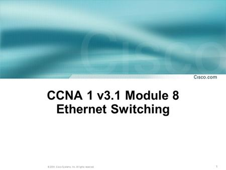 1 © 2004, Cisco Systems, Inc. All rights reserved. CCNA 1 v3.1 Module 8 Ethernet Switching.