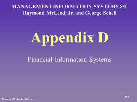 Appendix D Financial Information Systems MANAGEMENT INFORMATION SYSTEMS 8/E Raymond McLeod, Jr. and George Schell Copyright 2001 Prentice-Hall, Inc. D-1.