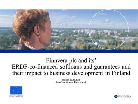 1 Finnvera plc and its' ERDF-co-financed softloans and guarantees and their impact to business development in Finland Prague, 13.10.2005 Anne Voutilainen,