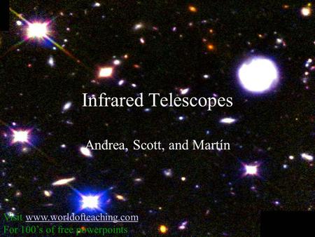 Infrared Telescopes Andrea, Scott, and Martín Visit www.worldofteaching.comwww.worldofteaching.com For 100's of free powerpoints.