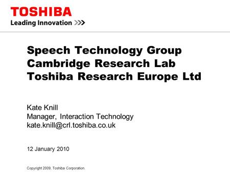 Copyright 2009, Toshiba Corporation. 12 January 2010 Speech Technology Group Cambridge Research Lab Toshiba Research Europe Ltd Kate Knill Manager, Interaction.