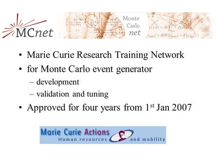 MCnet Marie Curie Research Training Network for Monte Carlo event generator –development –validation and tuning Approved for four years from 1 st Jan 2007.