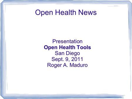 Open Health News Presentation Open Health Tools San Diego Sept. 9, 2011 Roger A. Maduro.