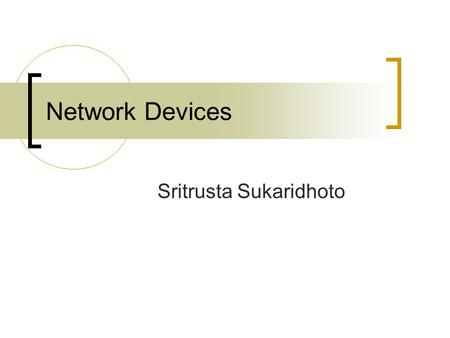 Network Devices Sritrusta Sukaridhoto. Network Devices.