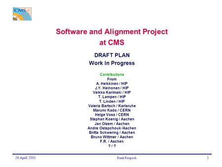 26 April 2001 Frank Raupach 1 Software and Alignment Project at CMS DRAFT PLAN Work In Progress Contributions From A. Heikkinen / HIP J.Y. Heinonen / HIP.