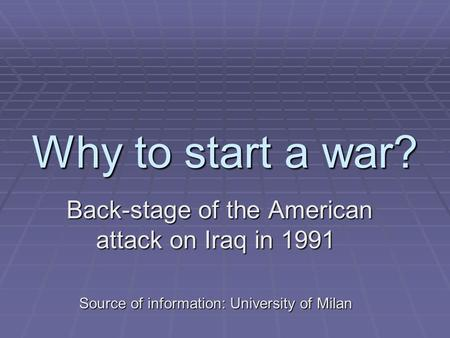 Why to start a war? Back-stage of the American attack on Iraq in 1991 Back-stage of the American attack on Iraq in 1991 Source of information: University.