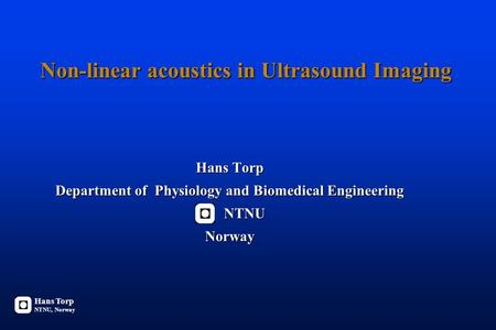 Non-linear acoustics in Ultrasound Imaging Hans Torp Department of Physiology and Biomedical Engineering NTNU NTNUNorway Hans Torp NTNU, Norway.