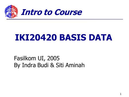 1 Fasilkom UI, 2005 By Indra Budi & Siti Aminah Intro to Course IKI20420 BASIS DATA.