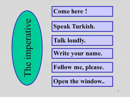 1 Come here ! Speak Turkish. Talk loudly. Write your name. Follow me, please. Open the window.. The imperative.