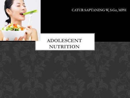 CATUR SAPTANING W, S.Gz, MPH. 1.INTRODUCTION 2.AVERAGE AGES OF PUBERTAL, COGNITIVE, & PSYCHOSOCIAL MATURATION 3.NUTRITIONAL NEEDS IN A TIME OF CHANGE.