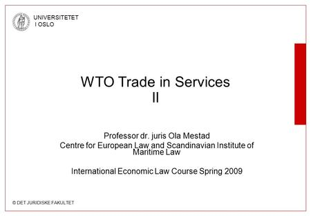 © DET JURIDISKE FAKULTET UNIVERSITETET I OSLO WTO Trade in Services II Professor dr. juris Ola Mestad Centre for European Law and Scandinavian Institute.