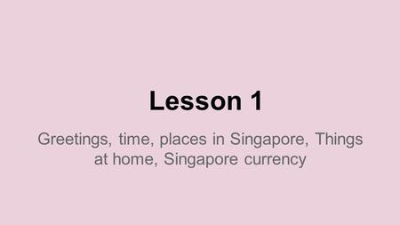 Lesson 1 Greetings, time, places in Singapore, Things at home, Singapore currency.