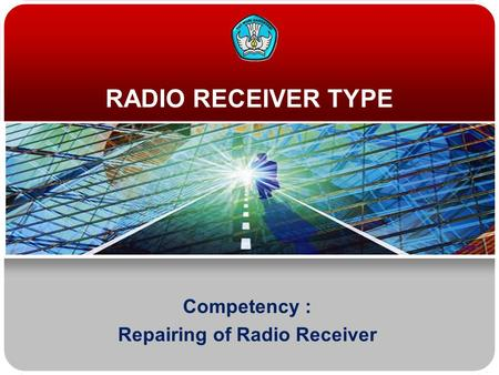 RADIO RECEIVER TYPE Competency : Repairing of Radio Receiver.