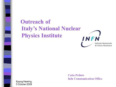 Eppog Meeting, 3 October 2008 Catia Peduto Infn Communication Office Outreach of Italy's National Nuclear Physics Institute.