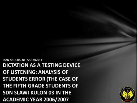 DIAN ANGGRAENI, 2201402014 DICTATION AS A TESTING DEVICE OF LISTENING: ANALYSIS OF STUDENTS ERROR (THE CASE OF THE FIFTH GRADE STUDENTS OF SDN SLAWI KULON.