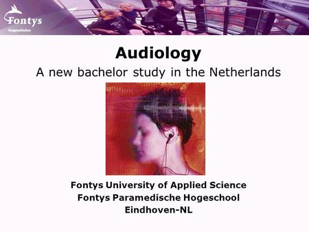 Audiology A new bachelor study in the Netherlands Fontys University of Applied Science Fontys Paramedische Hogeschool Eindhoven-NL.