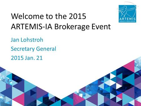 Welcome to the 2015 ARTEMIS-IA Brokerage Event Jan Lohstroh Secretary General 2015 Jan. 21.