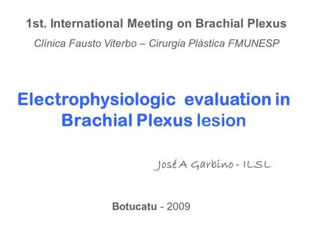 Electrophysiologic evaluation in Brachial Plexus lesion José A Garbino - ILSL 1st. International Meeting on Brachial Plexus Clínica Fausto Viterbo – Cirurgia.