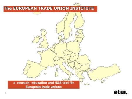 1 The EUROPEAN TRADE UNION INSTITUTE a reseach, education and H&S tool för European trade unions.