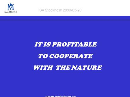 IT IS PROFITABLE TO COOPERATE WITH THE NATURE www.malmberg.se ISA Stockholm 2009-03-20.