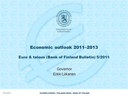 SUOMEN PANKKI | FINLANDS BANK | BANK OF FINLAND Economic outlook 2011–2013 Euro & talous (Bank of Finland Bulletin) 5/2011 Governor Erkki Liikanen 15.12.2011.