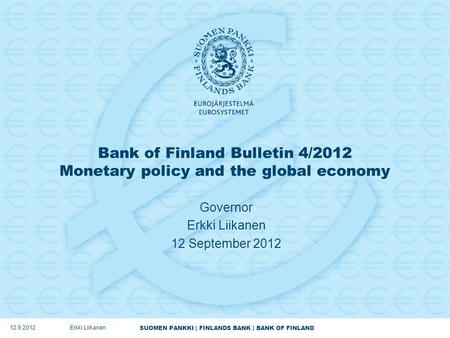 SUOMEN PANKKI | FINLANDS BANK | BANK OF FINLAND Bank of Finland Bulletin 4/2012 Monetary policy and the global economy Governor Erkki Liikanen 12 September.