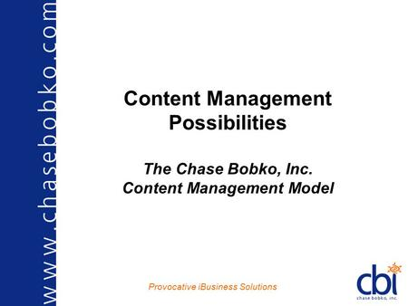 Provocative iBusiness Solutions Content Management Possibilities The Chase Bobko, Inc. Content Management Model.