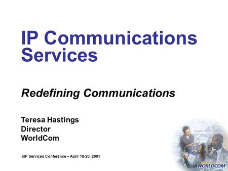 IP Communications Services Redefining Communications Teresa Hastings Director WorldCom SIP Services Conference – April 18-20, 2001.