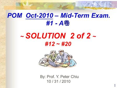 1 By: Prof. Y. Peter Chiu 10 / 31 / 2010 POM Oct-2010 – Mid-Term Exam. #1 - A 卷 ~ SOLUTION 2 of 2 ~ #12 ~ #20.