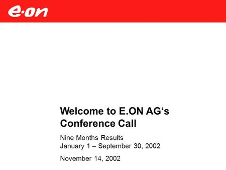 Welcome to E.ON AG's Conference Call Nine Months Results January 1 – September 30, 2002 November 14, 2002.