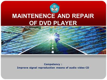 MAINTENENCE AND REPAIR OF DVD PLAYER Competency : Improve signal reproduction means of audio video CD.