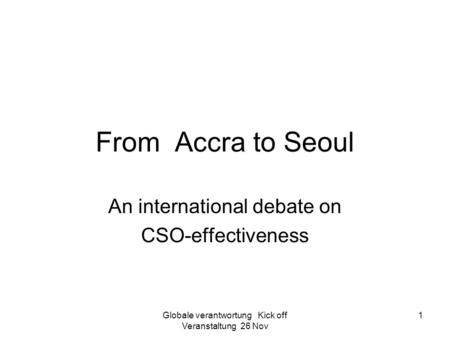 Globale verantwortung Kick off Veranstaltung 26 Nov 1 From Accra to Seoul An international debate on CSO-effectiveness.