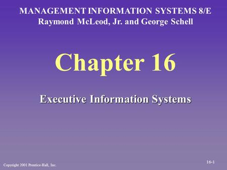 Chapter 16 Executive Information Systems MANAGEMENT INFORMATION SYSTEMS 8/E Raymond McLeod, Jr. and George Schell Copyright 2001 Prentice-Hall, Inc. 16-1.