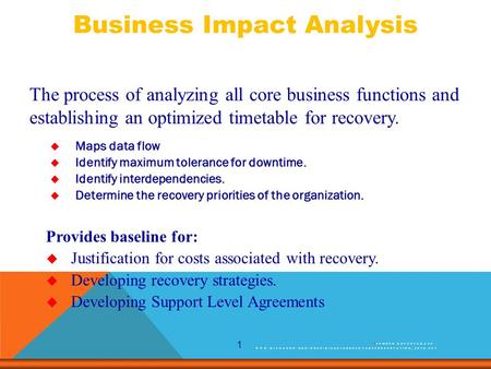 1 The process of analyzing all core business functions and establishing an optimized timetable for recovery. Provides baseline for:  Justification for.